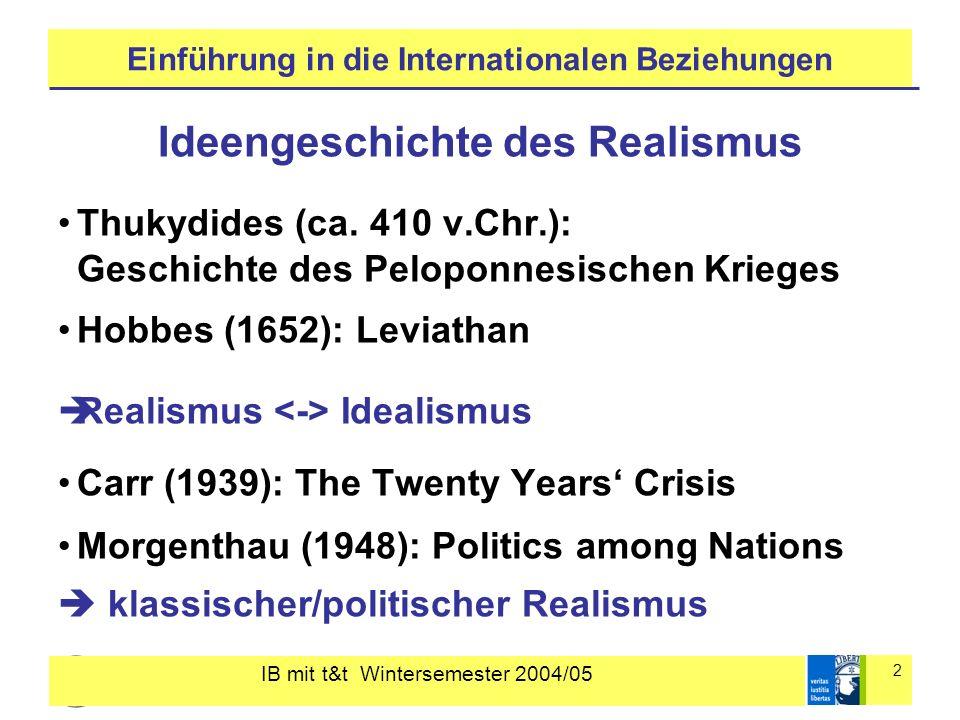 IB mit t&t Wintersemester 2004/05 3 Einführung in die Internationalen Beziehungen Klassischer Realismus (Morgenthau) 1)Menschenbild pessimistisches Menschenbild 2)zentrale Akteure Staaten 3)Beschaffenheit des Staatensystems Anarchie