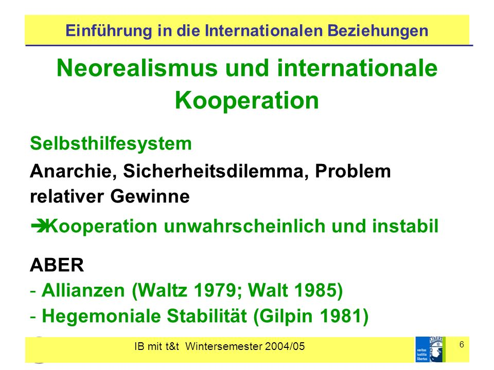 IB mit t&t Wintersemester 2004/05 6 Einführung in die Internationalen Beziehungen Neorealismus und internationale Kooperation Selbsthilfesystem Anarchie, Sicherheitsdilemma, Problem relativer Gewinne Kooperation unwahrscheinlich und instabil ABER - Allianzen (Waltz 1979; Walt 1985) - Hegemoniale Stabilität (Gilpin 1981)