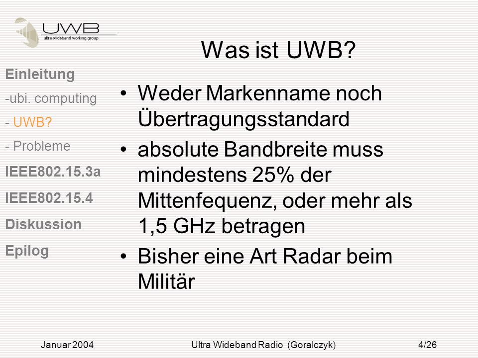 Januar 2004Ultra Wideband Radio (Goralczyk)25/26 Quellen [6]Walter Hirt; IBM Research, Zurich Research Laboratory: Ultra- wideband radio technology: overview and future research (Computer Communications, Volume 26, Issue 1, 1 January 2003, Pages 46-52)Computer CommunicationsVolume 26, Issue 1 [7]James M.