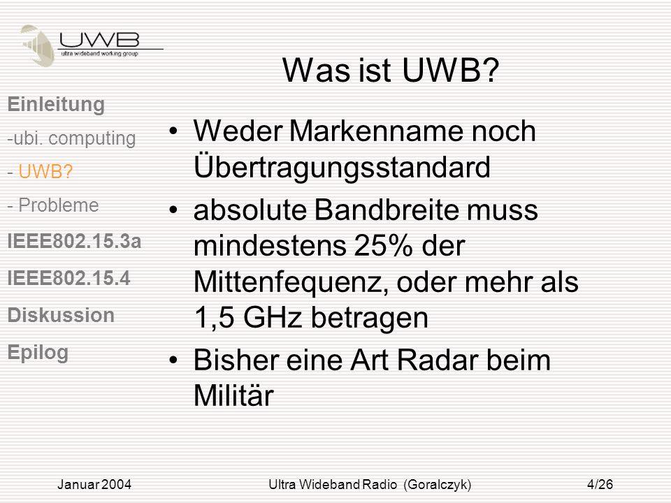 Januar 2004Ultra Wideband Radio (Goralczyk)4/26 Was ist UWB? Weder Markenname noch Übertragungsstandard absolute Bandbreite muss mindestens 25% der Mi