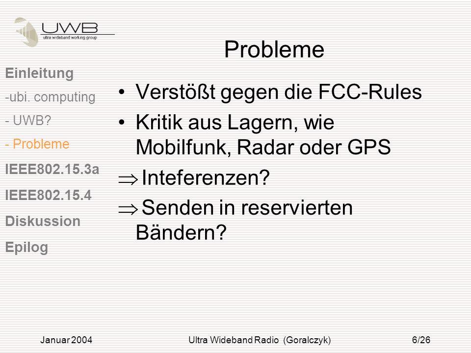 Januar 2004Ultra Wideband Radio (Goralczyk)6/26 Probleme Verstößt gegen die FCC-Rules Kritik aus Lagern, wie Mobilfunk, Radar oder GPS Inteferenzen? S