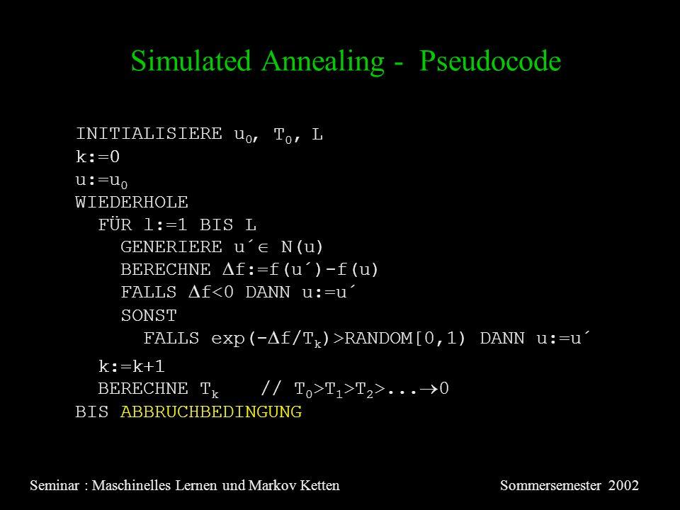 Simulated Annealing - Pseudocode Seminar : Maschinelles Lernen und Markov KettenSommersemester 2002 INITIALISIERE u 0 u:=u 0 k:=0 WIEDERHOLE FÜR l:=1 BIS L GENERIERE u´ N(u) BERECHNE f:=f(u´)-f(u) FALLS f<0 DANN u:=u´ SONST FALLS exp(- f/T k )>RANDOM[0,1) DANN u:=u´ k:=k+1 BIS ABBRUCHBEDINGUNG BERECHNE T k // T 0 >T 1 >T 2 >...
