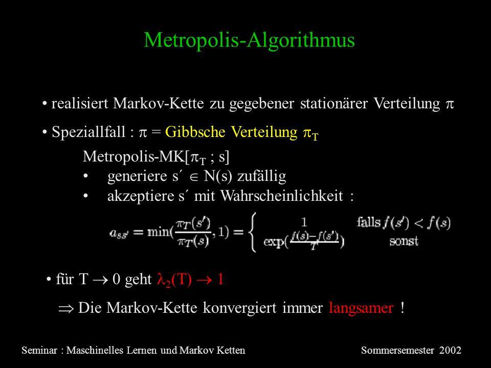 Metropolis-Algorithmus Seminar : Maschinelles Lernen und Markov KettenSommersemester 2002 realisiert Markov-Kette zu gegebener stationärer Verteilung Metropolis-MK[ T ; s] generiere s´ N(s) zufällig akzeptiere s´ mit Wahrscheinlichkeit : Speziallfall : = Gibbsche Verteilung T für T 0 geht 2 (T) 1 Die Markov-Kette konvergiert immer langsamer !
