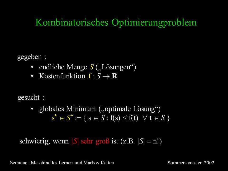 Kombinatorisches Optimierungproblem Seminar : Maschinelles Lernen und Markov KettenSommersemester 2002 gegeben : gesucht : endliche Menge S (Lösungen) Kostenfunktion f : S R globales Minimum (optimale Lösung) s * S * { s S : f(s) f(t) t S } schwierig, wenn |S| sehr groß ist (z.B.