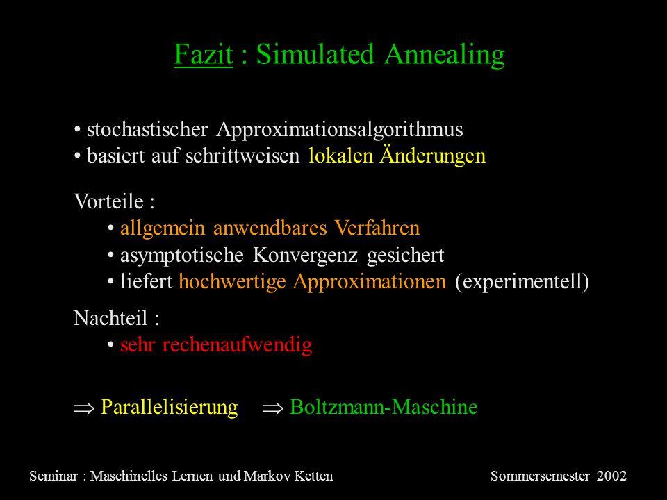 Fazit : Simulated Annealing Seminar : Maschinelles Lernen und Markov KettenSommersemester 2002 Vorteile : allgemein anwendbares Verfahren asymptotische Konvergenz gesichert liefert hochwertige Approximationen (experimentell) Nachteil : sehr rechenaufwendig stochastischer Approximationsalgorithmus basiert auf schrittweisen lokalen Änderungen Parallelisierung Boltzmann-Maschine