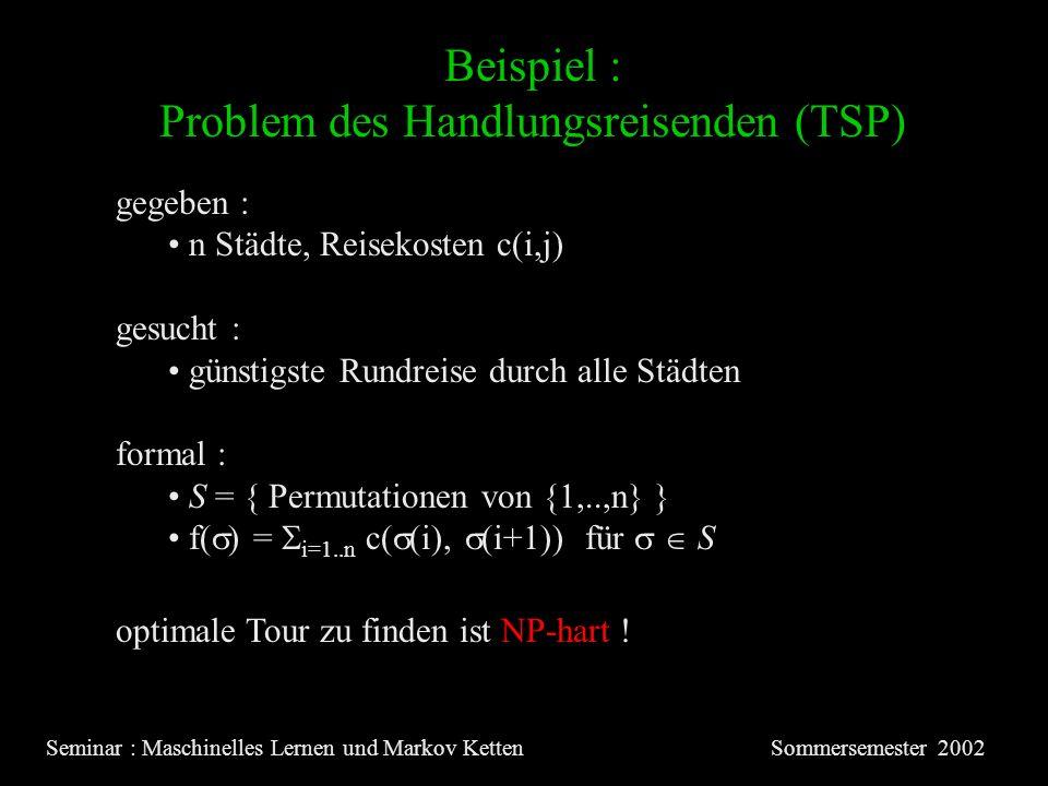 Beispiel : Problem des Handlungsreisenden (TSP) Seminar : Maschinelles Lernen und Markov KettenSommersemester 2002 gegeben : n Städte, Reisekosten c(i,j) gesucht : günstigste Rundreise durch alle Städten formal : S = { Permutationen von {1,..,n} } f( ) = i=1..n c( (i), (i+1)) für S optimale Tour zu finden ist NP-hart !