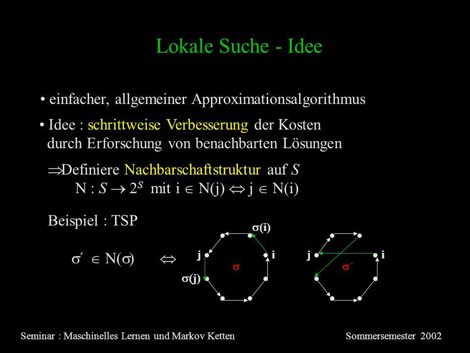 Lokale Suche - Idee Seminar : Maschinelles Lernen und Markov KettenSommersemester 2002 einfacher, allgemeiner Approximationsalgorithmus Idee : schrittweise Verbesserung der Kosten durch Erforschung von benachbarten Lösungen Definiere Nachbarschaftstruktur auf S N : S 2 S mit i N(j) j N(i) i Beispiel : TSP ´ N( ) jij (j) (i) ´