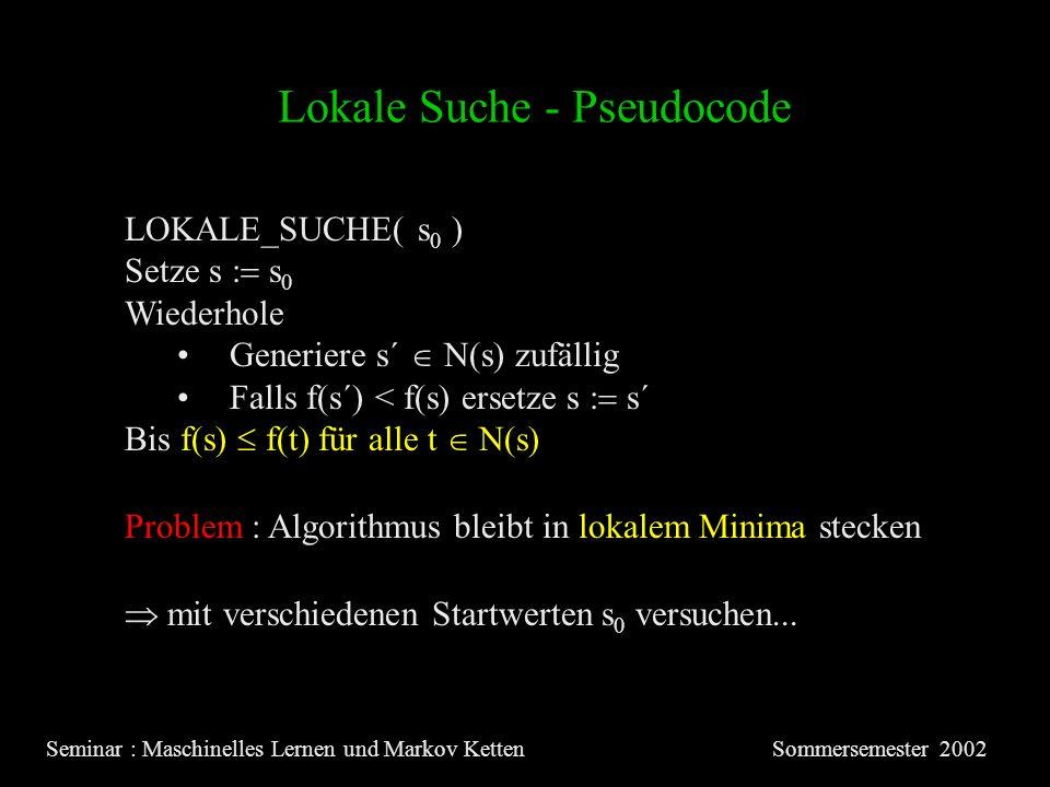 Lokale Suche - Pseudocode Seminar : Maschinelles Lernen und Markov KettenSommersemester 2002 LOKALE_SUCHE( s 0 ) Setze s s 0 Wiederhole Generiere s´ N(s) zufällig Falls f(s´) < f(s) ersetze s s´ Bis f(s) f(t) für alle t N(s) Problem : Algorithmus bleibt in lokalem Minima stecken mit verschiedenen Startwerten s 0 versuchen...