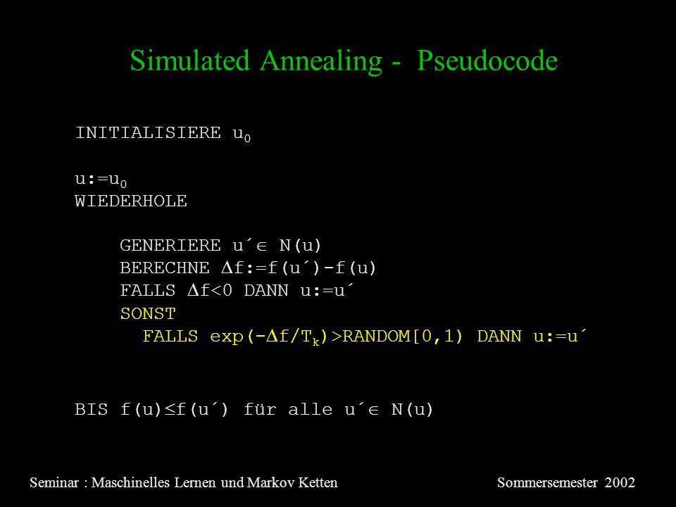 Simulated Annealing - Pseudocode Seminar : Maschinelles Lernen und Markov KettenSommersemester 2002 INITIALISIERE u 0 u:=u 0 WIEDERHOLE GENERIERE u´ N(u) BERECHNE f:=f(u´)-f(u) FALLS f<0 DANN u:=u´ SONST FALLS exp(- f/T k )>RANDOM[0,1) DANN u:=u´ BIS f(u) f(u´) für alle u´ N(u)