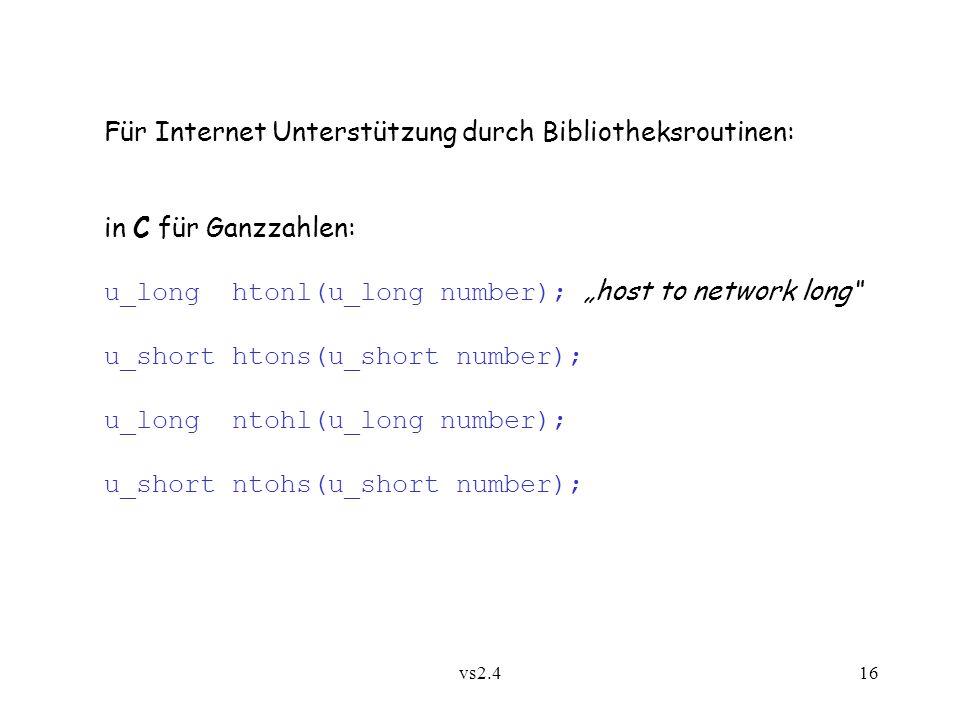 vs2.416 Für Internet Unterstützung durch Bibliotheksroutinen: in C für Ganzzahlen: u_long htonl(u_long number); host to network long u_short htons(u_short number); u_long ntohl(u_long number); u_short ntohs(u_short number);