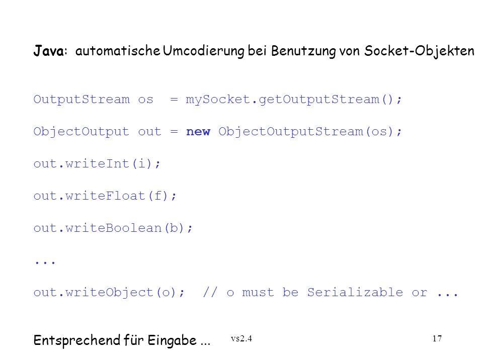 vs2.417 Java: automatische Umcodierung bei Benutzung von Socket-Objekten OutputStream os = mySocket.getOutputStream(); ObjectOutput out = new ObjectOutputStream(os); out.writeInt(i); out.writeFloat(f); out.writeBoolean(b);...