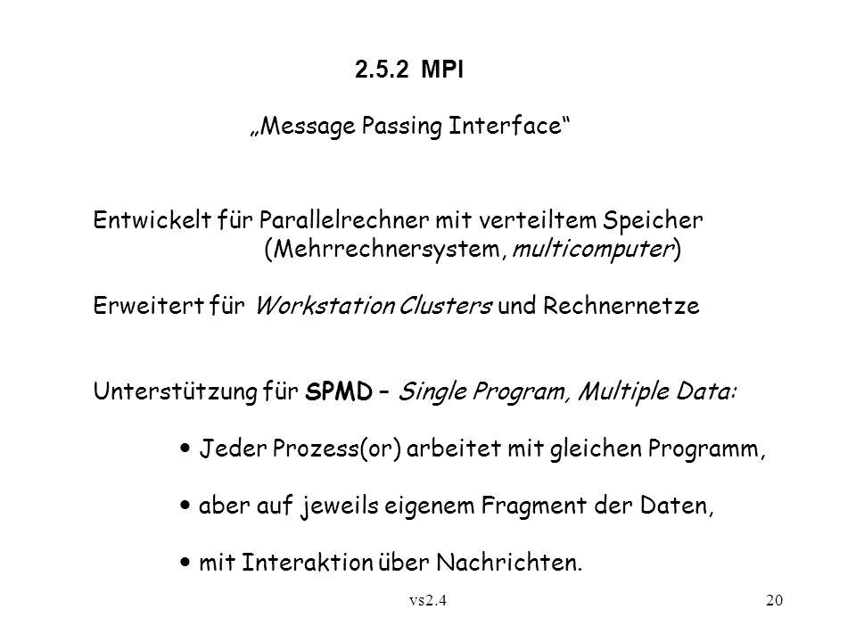 vs2.420 2.5.2 MPI Message Passing Interface Entwickelt für Parallelrechner mit verteiltem Speicher (Mehrrechnersystem, multicomputer) Erweitert für Workstation Clusters und Rechnernetze Unterstützung für SPMD – Single Program, Multiple Data: Jeder Prozess(or) arbeitet mit gleichen Programm, aber auf jeweils eigenem Fragment der Daten, mit Interaktion über Nachrichten.