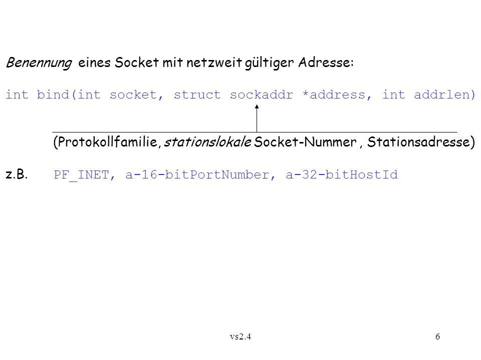 vs2.46 Benennung eines Socket mit netzweit gültiger Adresse: int bind(int socket, struct sockaddr *address, int addrlen) (Protokollfamilie, stationslokale Socket-Nummer, Stationsadresse) z.B.