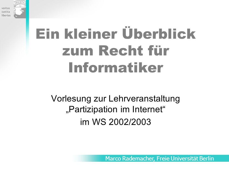 Ein kleiner Überblick zum Recht für Informatiker Vorlesung zur Lehrveranstaltung Partizipation im Internet im WS 2002/2003 Marco Rademacher, Freie Universität Berlin