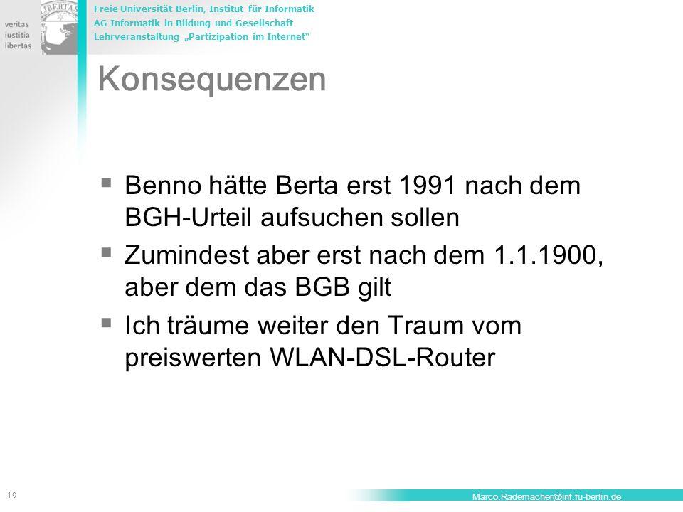 Freie Universität Berlin, Institut für Informatik AG Informatik in Bildung und Gesellschaft Lehrveranstaltung Partizipation im Internet 19 Marco.Rademacher@inf.fu-berlin.de Konsequenzen Benno hätte Berta erst 1991 nach dem BGH-Urteil aufsuchen sollen Zumindest aber erst nach dem 1.1.1900, aber dem das BGB gilt Ich träume weiter den Traum vom preiswerten WLAN-DSL-Router