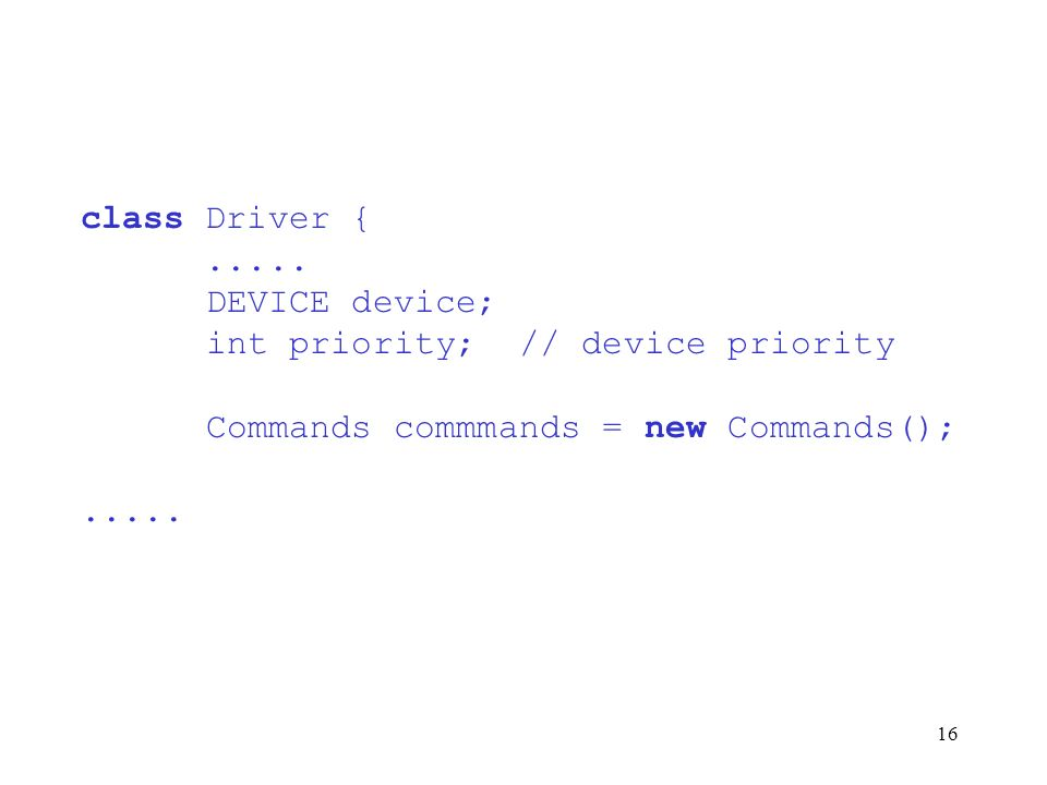 16 class Driver {..... DEVICE device; int priority; // device priority Commands commmands = new Commands();.....