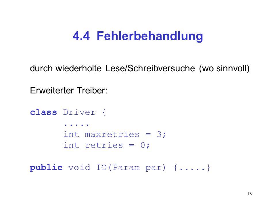 19 4.4 Fehlerbehandlung durch wiederholte Lese/Schreibversuche (wo sinnvoll) Erweiterter Treiber: class Driver {..... int maxretries = 3; int retries
