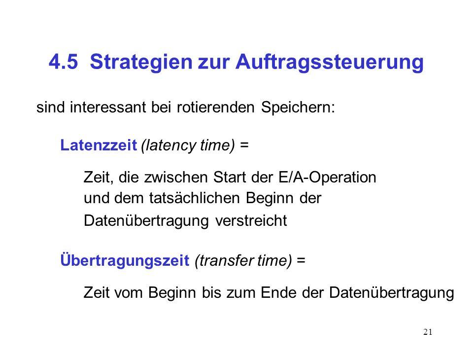 21 4.5 Strategien zur Auftragssteuerung sind interessant bei rotierenden Speichern: Latenzzeit (latency time) = Zeit, die zwischen Start der E/A-Opera