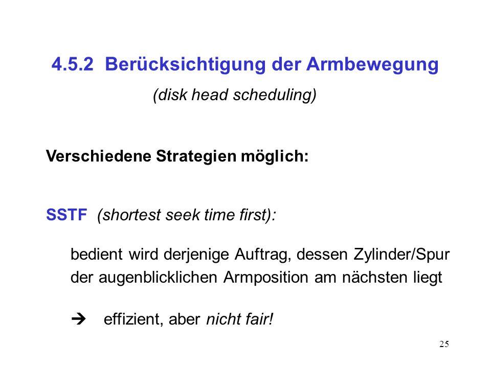 25 4.5.2 Berücksichtigung der Armbewegung (disk head scheduling) Verschiedene Strategien möglich: SSTF (shortest seek time first): bedient wird derjen