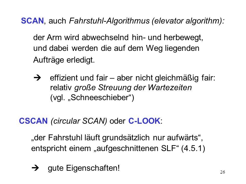 26 SCAN, auch Fahrstuhl-Algorithmus (elevator algorithm): der Arm wird abwechselnd hin- und herbewegt, und dabei werden die auf dem Weg liegenden Auft