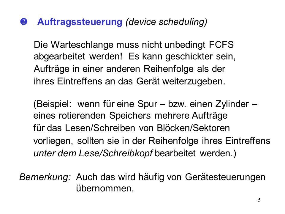 5 Auftragssteuerung (device scheduling) Die Warteschlange muss nicht unbedingt FCFS abgearbeitet werden! Es kann geschickter sein, Aufträge in einer a