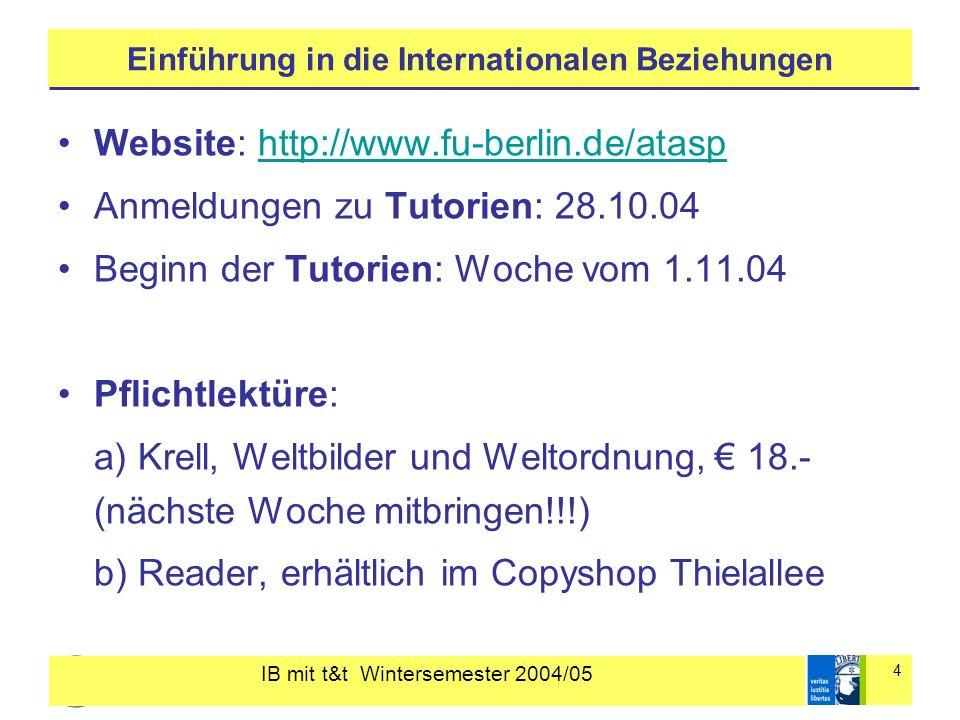 IB mit t&t Wintersemester 2004/05 4 Einführung in die Internationalen Beziehungen Website: http://www.fu-berlin.de/atasphttp://www.fu-berlin.de/atasp Anmeldungen zu Tutorien: 28.10.04 Beginn der Tutorien: Woche vom 1.11.04 Pflichtlektüre: a) Krell, Weltbilder und Weltordnung, 18.- (nächste Woche mitbringen!!!) b) Reader, erhältlich im Copyshop Thielallee