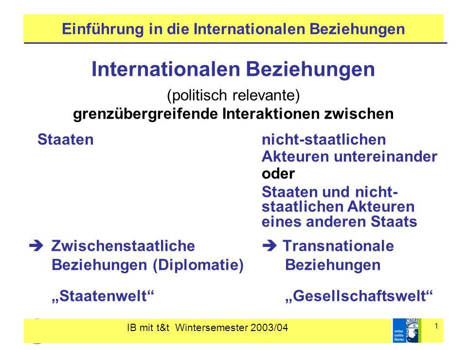IB mit t&t Wintersemester 2003/04 2 Einführung in die Internationalen Beziehungen Die Welten der Internationalen Beziehungen Die Welt als Staatenwelt internationale Beziehungen als zwischenstaatliche Beziehungen Wesentliche Akteure: Staaten Internationale (zwischenstaatliche) Organisationen globaler (UNO) und regionaler Reichweite (EU, NATO) Handlungszusammenhänge und Normen der Staatenwelt Diplomatie, Völkerrecht, internationale Institutionen