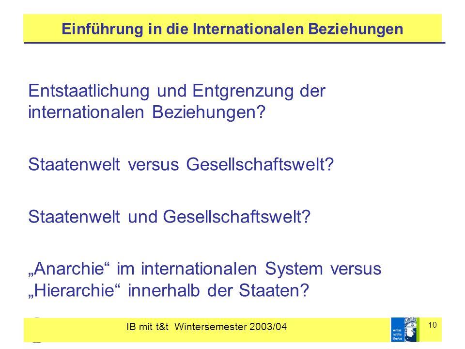 IB mit t&t Wintersemester 2003/04 10 Einführung in die Internationalen Beziehungen Entstaatlichung und Entgrenzung der internationalen Beziehungen? St
