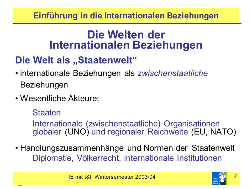 IB mit t&t Wintersemester 2003/04 2 Einführung in die Internationalen Beziehungen Die Welten der Internationalen Beziehungen Die Welt als Staatenwelt