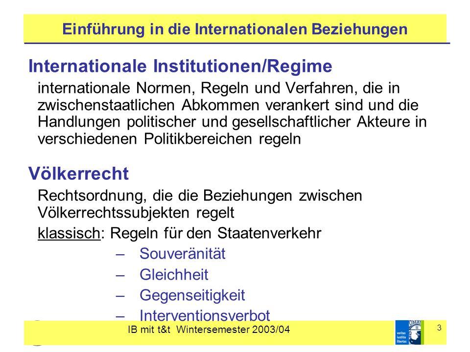 IB mit t&t Wintersemester 2003/04 3 Einführung in die Internationalen Beziehungen Internationale Institutionen/Regime internationale Normen, Regeln un