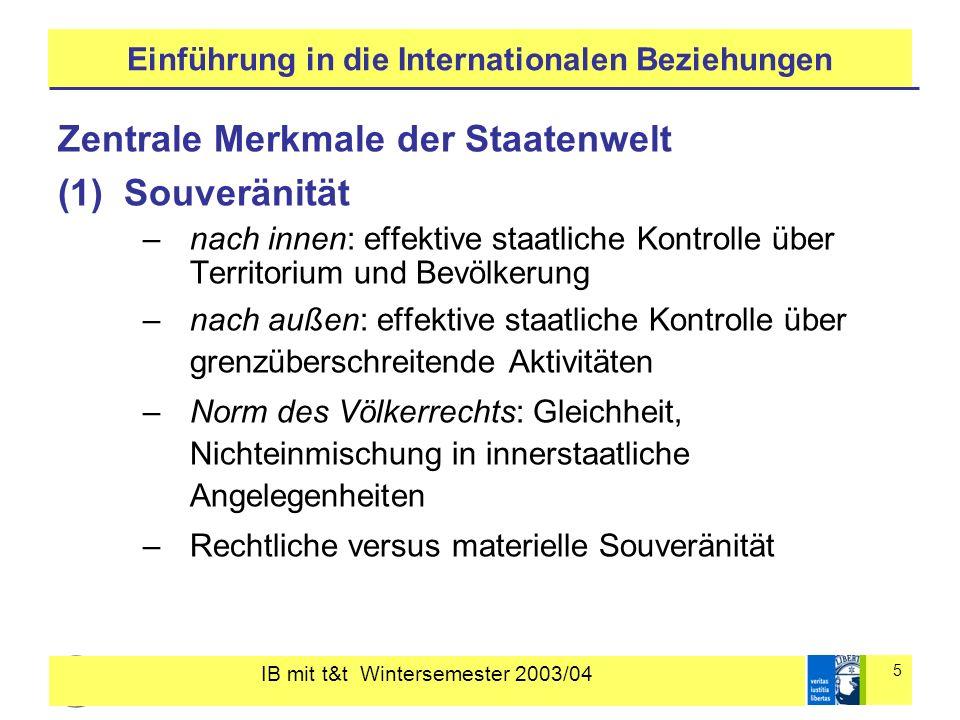 IB mit t&t Wintersemester 2003/04 5 Einführung in die Internationalen Beziehungen Zentrale Merkmale der Staatenwelt (1)Souveränität –nach innen: effek
