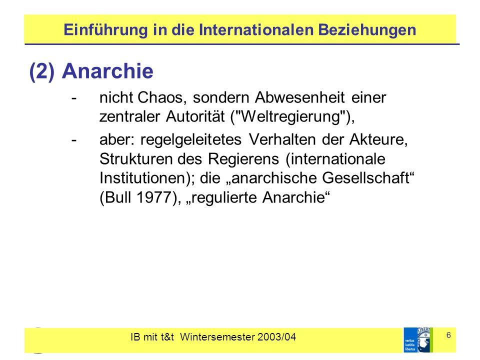 IB mit t&t Wintersemester 2003/04 6 Einführung in die Internationalen Beziehungen (2)Anarchie -nicht Chaos, sondern Abwesenheit einer zentraler Autorität ( Weltregierung ), -aber: regelgeleitetes Verhalten der Akteure, Strukturen des Regierens (internationale Institutionen); die anarchische Gesellschaft (Bull 1977), regulierte Anarchie