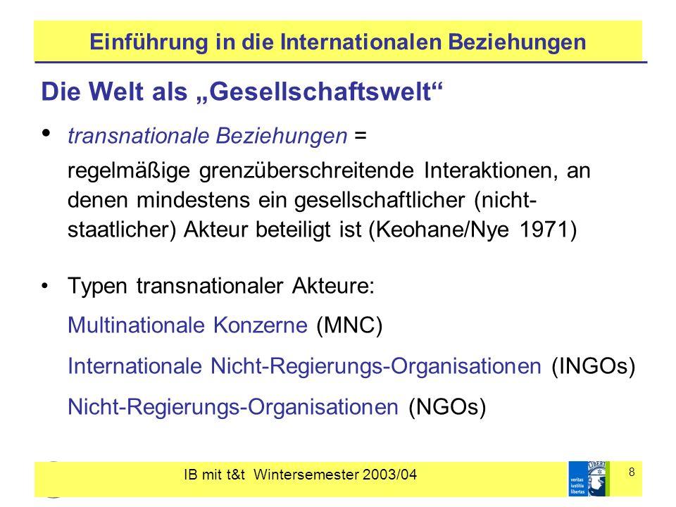 IB mit t&t Wintersemester 2003/04 8 Einführung in die Internationalen Beziehungen Die Welt als Gesellschaftswelt transnationale Beziehungen = regelmäßige grenzüberschreitende Interaktionen, an denen mindestens ein gesellschaftlicher (nicht- staatlicher) Akteur beteiligt ist (Keohane/Nye 1971) Typen transnationaler Akteure: Multinationale Konzerne (MNC) Internationale Nicht-Regierungs-Organisationen (INGOs) Nicht-Regierungs-Organisationen (NGOs)