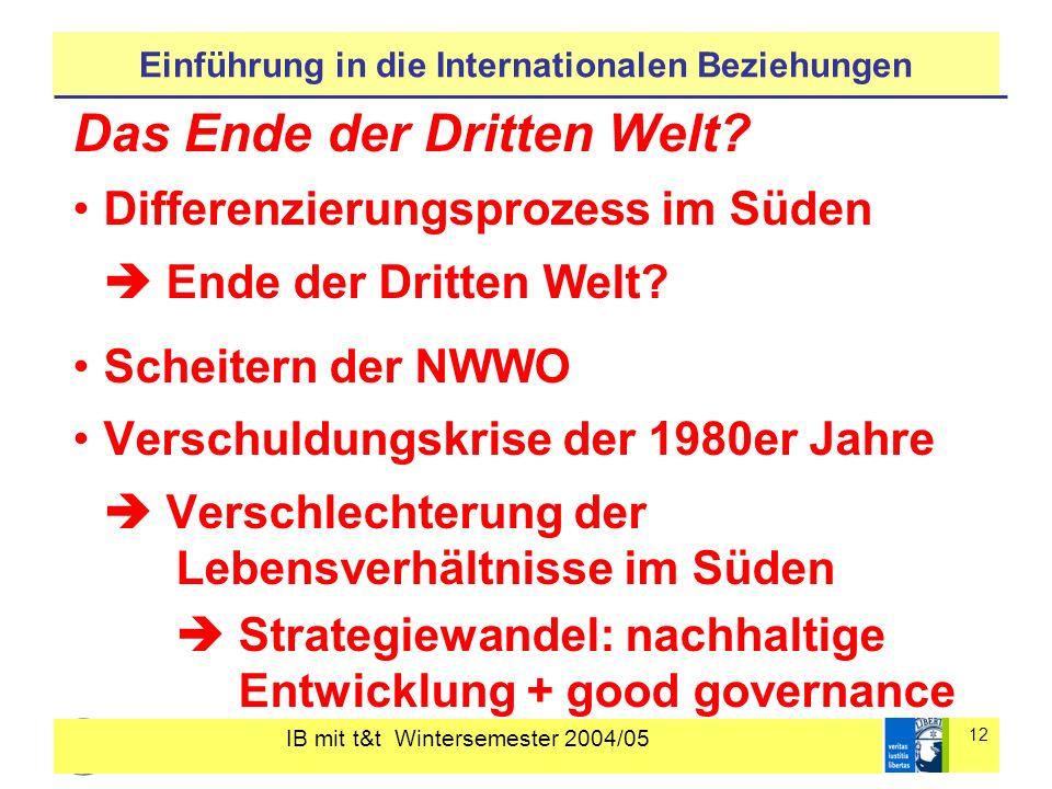 IB mit t&t Wintersemester 2004/05 12 Einführung in die Internationalen Beziehungen Das Ende der Dritten Welt? Differenzierungsprozess im Süden Ende de