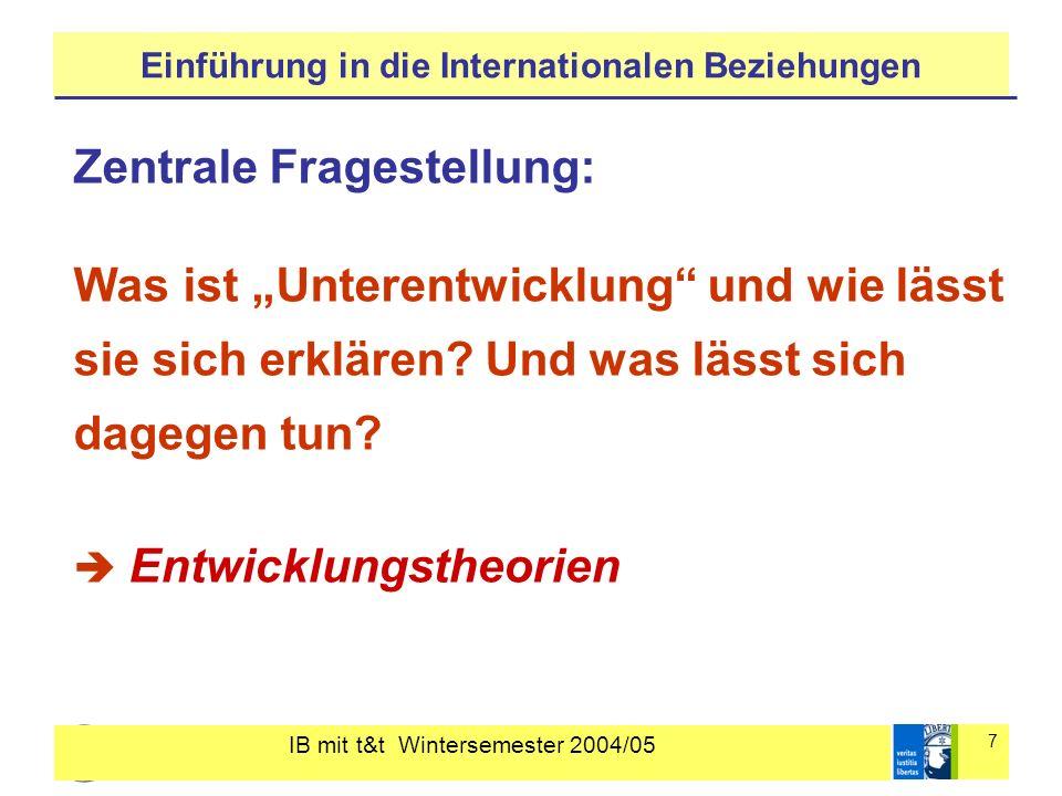 IB mit t&t Wintersemester 2004/05 7 Einführung in die Internationalen Beziehungen Zentrale Fragestellung: Was ist Unterentwicklung und wie lässt sie s