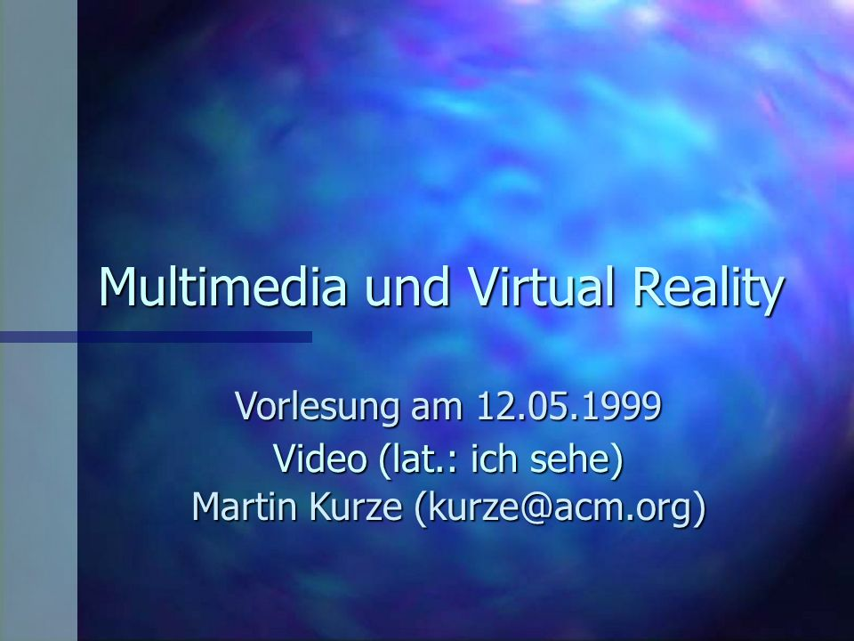 Multimedia und Virtual Reality Vorlesung am 12.05.1999 Martin Kurze (kurze@acm.org) Video (lat.: ich sehe)