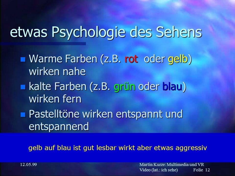 Martin Kurze: Multimedia und VR Video (lat.: ich sehe) Folie 12 12.05.99 etwas Psychologie des Sehens n Warme Farben (z.B. rot oder gelb) wirken nahe