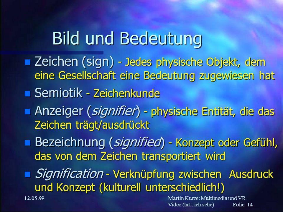Martin Kurze: Multimedia und VR Video (lat.: ich sehe) Folie 14 12.05.99 Bild und Bedeutung n Zeichen (sign) - Jedes physische Objekt, dem eine Gesell