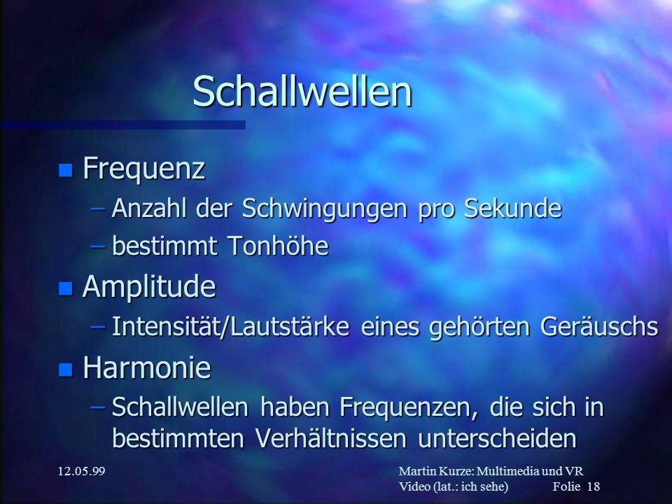 Martin Kurze: Multimedia und VR Video (lat.: ich sehe) Folie 18 12.05.99 Schallwellen n Frequenz –Anzahl der Schwingungen pro Sekunde –bestimmt Tonhöh
