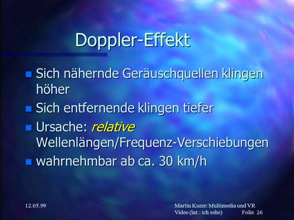 Martin Kurze: Multimedia und VR Video (lat.: ich sehe) Folie 26 12.05.99 Doppler-Effekt n Sich nähernde Geräuschquellen klingen höher n Sich entfernen