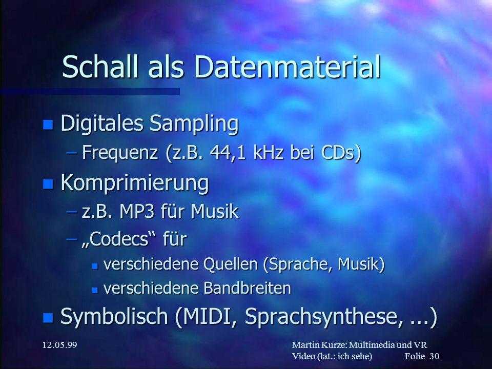 Martin Kurze: Multimedia und VR Video (lat.: ich sehe) Folie 30 12.05.99 Schall als Datenmaterial n Digitales Sampling –Frequenz (z.B. 44,1 kHz bei CD
