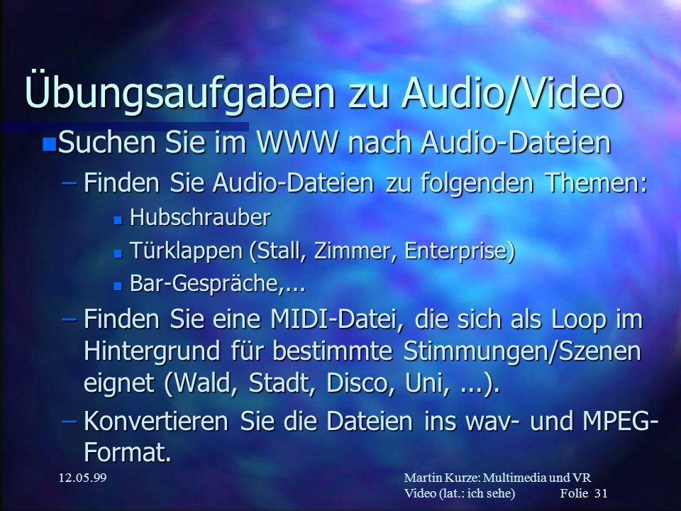 Martin Kurze: Multimedia und VR Video (lat.: ich sehe) Folie 31 12.05.99 Übungsaufgaben zu Audio/Video n Suchen Sie im WWW nach Audio-Dateien –Finden