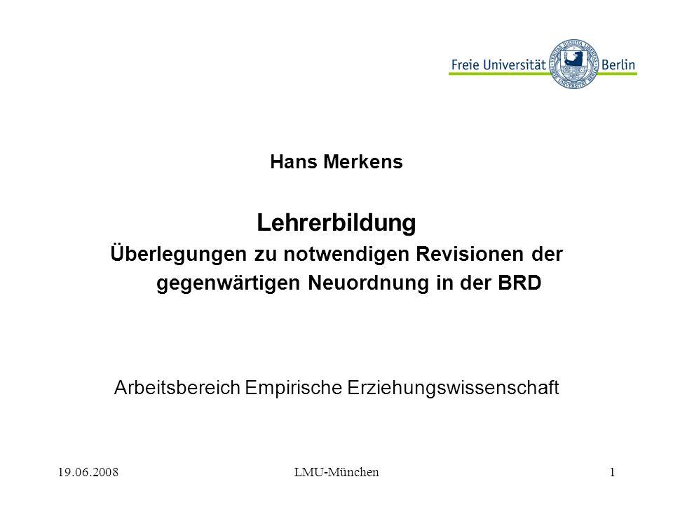19.06.2008LMU-München1 Hans Merkens Lehrerbildung Überlegungen zu notwendigen Revisionen der gegenwärtigen Neuordnung in der BRD Arbeitsbereich Empirische Erziehungswissenschaft