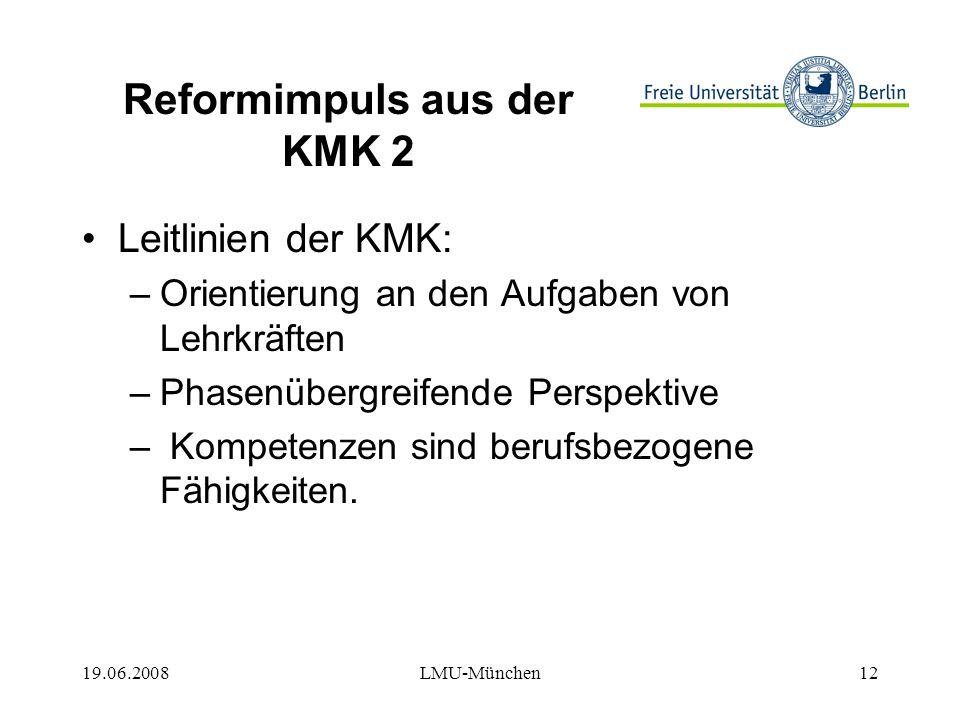 19.06.2008LMU-München12 Reformimpuls aus der KMK 2 Leitlinien der KMK: –Orientierung an den Aufgaben von Lehrkräften –Phasenübergreifende Perspektive – Kompetenzen sind berufsbezogene Fähigkeiten.