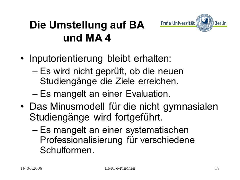 19.06.2008LMU-München17 Die Umstellung auf BA und MA 4 Inputorientierung bleibt erhalten: –Es wird nicht geprüft, ob die neuen Studiengänge die Ziele erreichen.