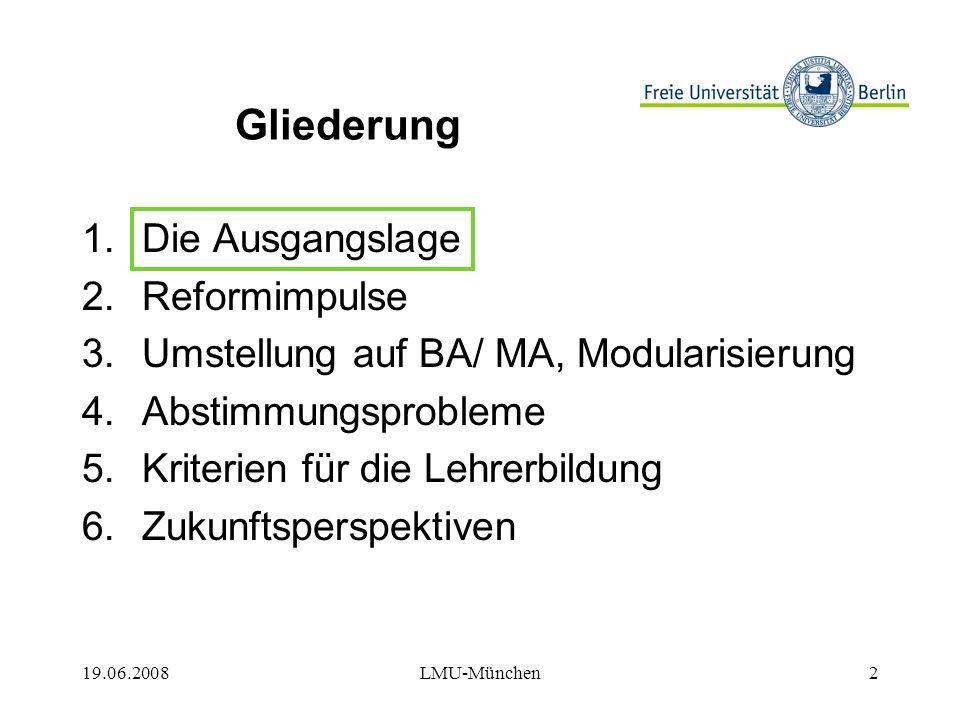 19.06.2008LMU-München13 Gliederung 1.Die Ausgangslage 2.Reformimpulse 3.Umstellung auf BA/MA, Modularisierung 4.Abstimmungsprobleme 5.Kriterien für die Lehrerbildung 6.Zukunftsperspektiven