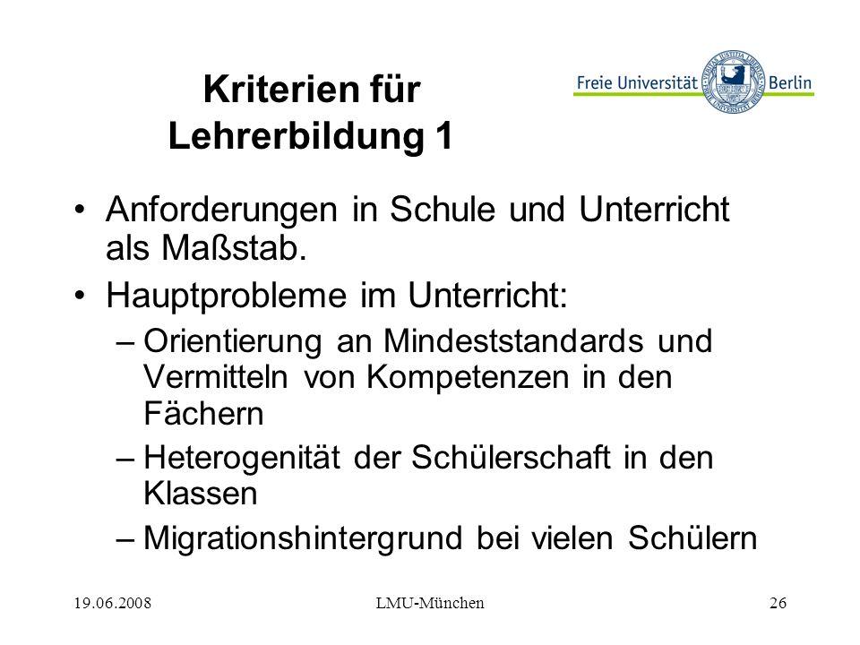 19.06.2008LMU-München26 Kriterien für Lehrerbildung 1 Anforderungen in Schule und Unterricht als Maßstab.