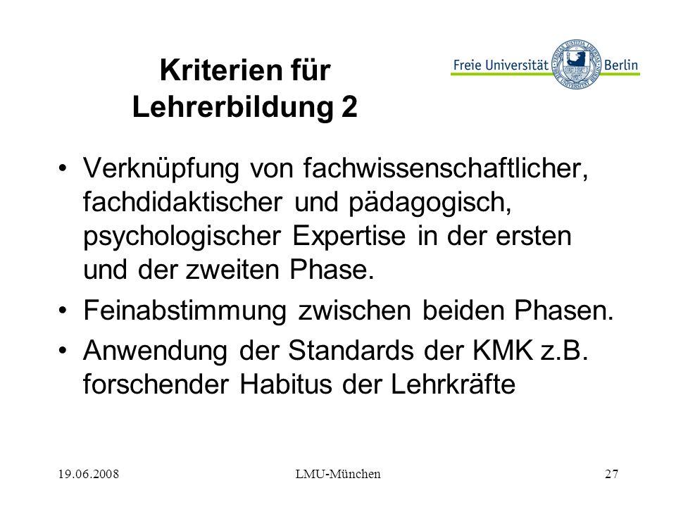 19.06.2008LMU-München27 Kriterien für Lehrerbildung 2 Verknüpfung von fachwissenschaftlicher, fachdidaktischer und pädagogisch, psychologischer Expertise in der ersten und der zweiten Phase.
