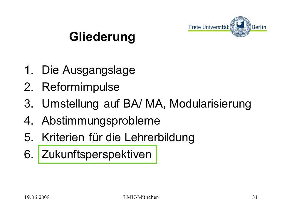 19.06.2008LMU-München31 Gliederung 1.Die Ausgangslage 2.Reformimpulse 3.Umstellung auf BA/ MA, Modularisierung 4.Abstimmungsprobleme 5.Kriterien für die Lehrerbildung 6.Zukunftsperspektiven