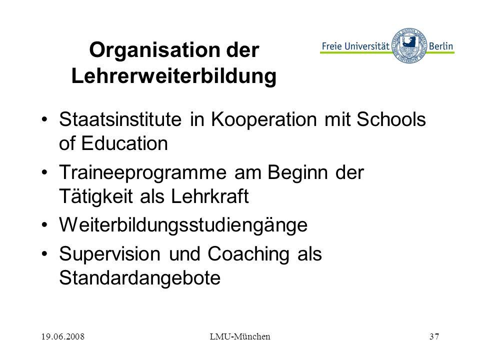 19.06.2008LMU-München37 Organisation der Lehrerweiterbildung Staatsinstitute in Kooperation mit Schools of Education Traineeprogramme am Beginn der Tätigkeit als Lehrkraft Weiterbildungsstudiengänge Supervision und Coaching als Standardangebote